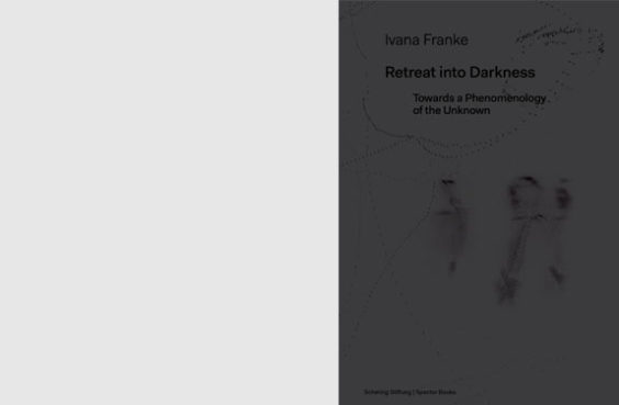 Retreat into Darkness. Towards a Phenomenology of the Unknown, published by Schering Stiftung and Spector Books